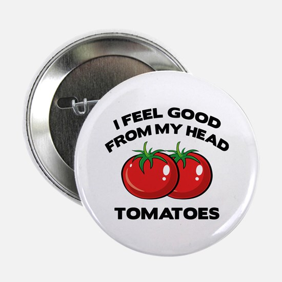 """I Feel Good From My Head Tomatoes 2.25"""" Button"""