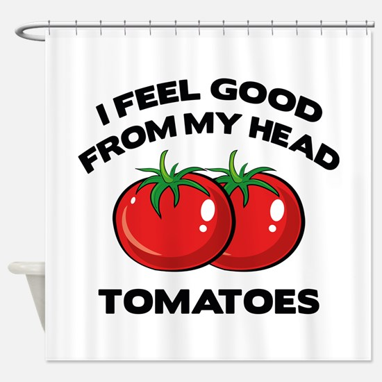 I Feel Good From My Head Tomatoes Shower Curtain