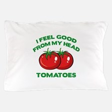 I Feel Good From My Head Tomatoes Pillow Case