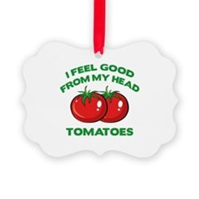 I Feel Good From My Head Tomatoes Ornament