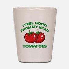 I Feel Good From My Head Tomatoes Shot Glass