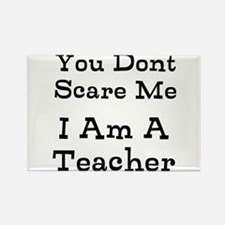 You Dont Scare Me I Am A Teacher Magnets