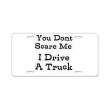You Dont Scare Me I Drive A Truck Aluminum License
