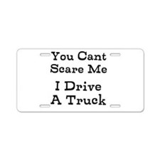 You Cant Scare Me I Drive A Truck Aluminum License