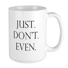Just. Dont. Even. Mugs