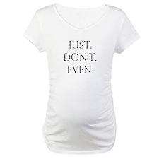 Just. Dont. Even. Shirt