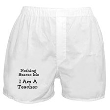 Nothing Scares Me I Am A Teacher Boxer Shorts