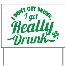 I don't get drunk I get REALLY DRUNK St  Yard Sign