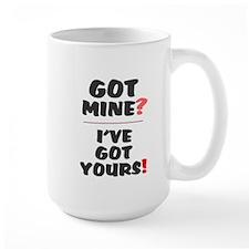 Got Mine - Ive Got Yours! Mug