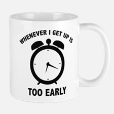 Whenever I Get Up Is Too Early Mug