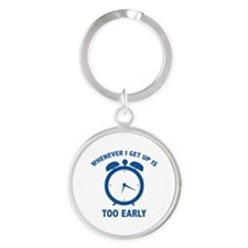 Whenever I Get Up Is Too Early Round Keychain