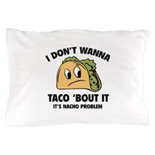 I Don't Wanna Taco 'Bout It Pillow Case