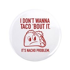 """I Don't Wanna Taco 'Bout It 3.5"""" Button"""