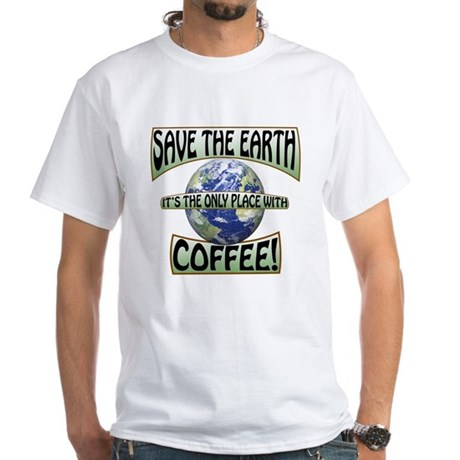 Save the Earth, Its the only place w White T-Shirt