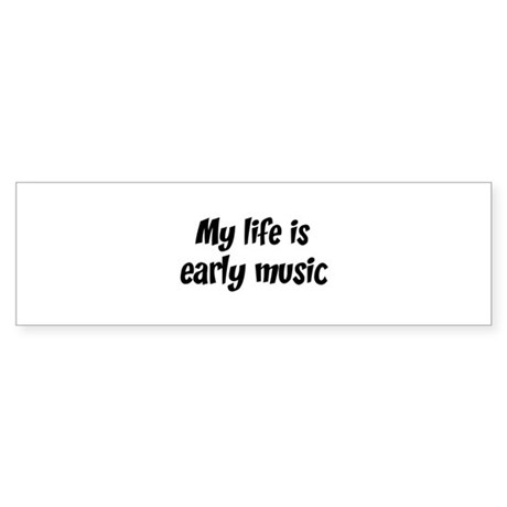 Life is early music Bumper Sticker