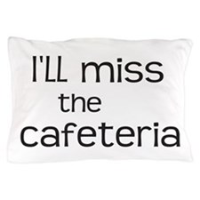 Ill miss the Cafeteria Pillow Case