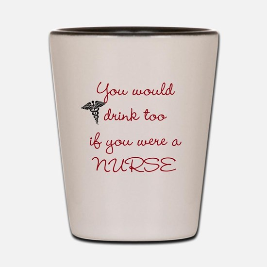 You would drink to if you were a nurse Shot Glass
