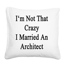 I'm Not That Crazy I Married  Square Canvas Pillow