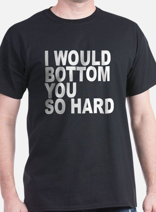 I WOULD BOTTOM YOU SO HARD T-Shirt