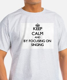 Keep calm by focusing on Singing T-Shirt