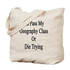 I'll Pass My Geography Class Or Die Tryin Tote Bag