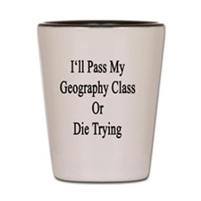 I'll Pass My Geography Class Or Die Try Shot Glass
