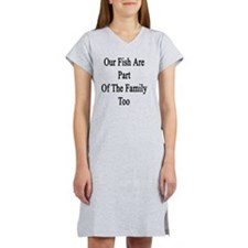 Our Fish Are Part Of The Family Women's Nightshirt