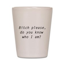 Bitch Please, Do You Know Who I Am? Shot Glass