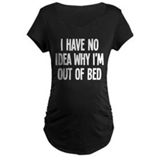Out Of Bed, No Idea Why T-Shirt