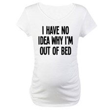 Out Of Bed, No Idea Why Shirt