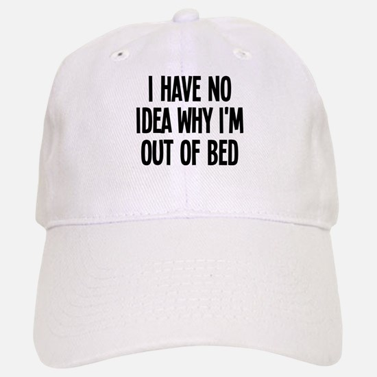 Out Of Bed, No Idea Why Baseball Baseball Cap