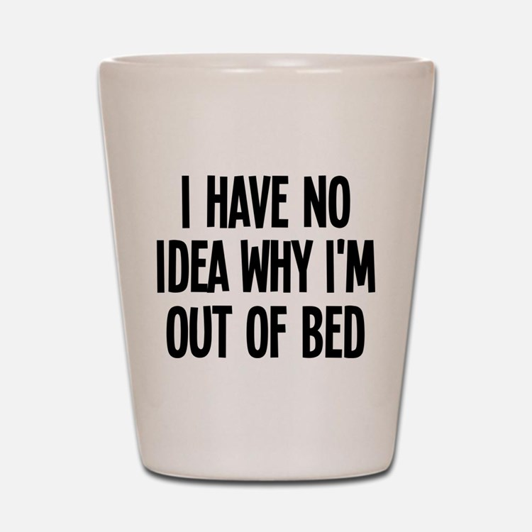 Out Of Bed, No Idea Why Shot Glass
