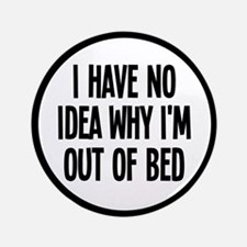 """Out Of Bed, No Idea Why 3.5"""" Button"""