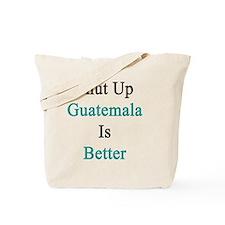 Shut Up Guatemala Is Better  Tote Bag