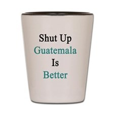 Shut Up Guatemala Is Better  Shot Glass