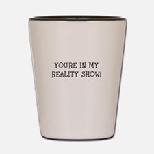 YOURE IN MY REALITY SHOW! Shot Glass