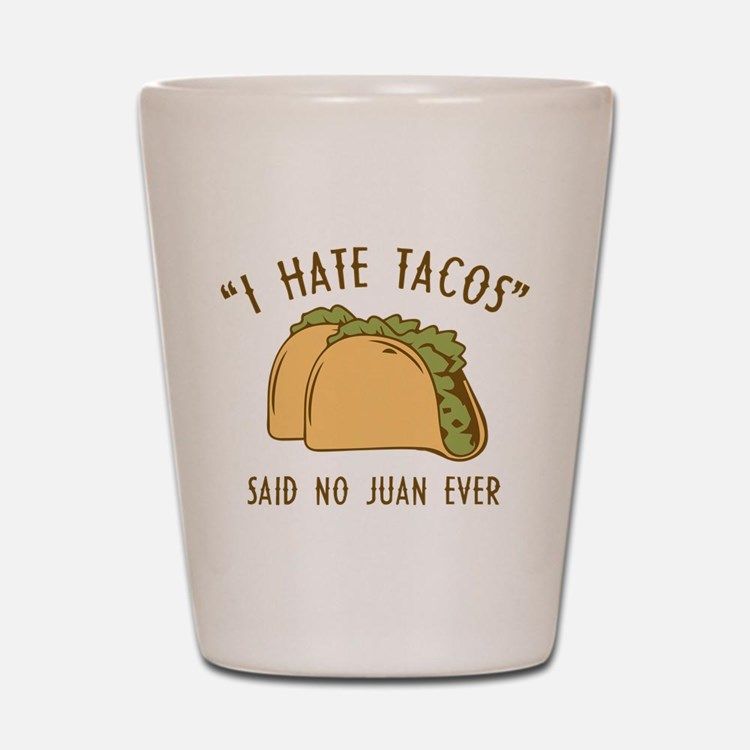I Hate Tacos - Said No Juan Ever Shot Glass