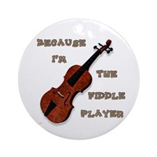 Because Im The Fiddle Player Ornament (round)