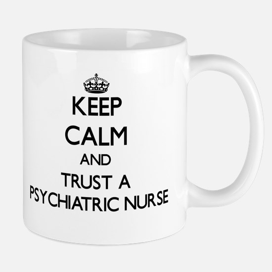 Keep Calm and Trust a Psychiatric Nurse Mugs