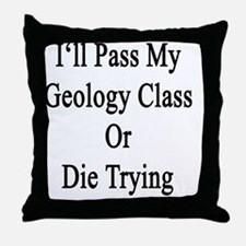 I'll Pass My Geology Class Or Die Try Throw Pillow