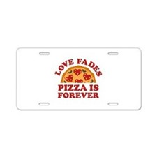 Love Fades Pizza Is Forever Aluminum License Plate