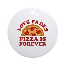 Love Fades Pizza Is Forever Ornament (Round)