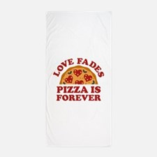 Love Fades Pizza Is Forever Beach Towel