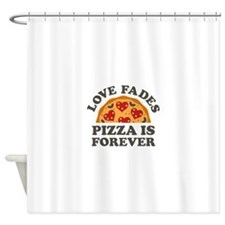 Love Fades Pizza Is Forever Shower Curtain