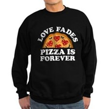 Love Fades Pizza Is Forever Sweatshirt