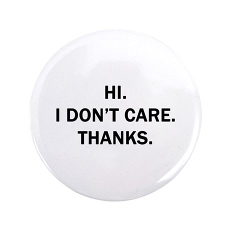"Hi. I Don't Care. Thanks. 3.5"" Button"