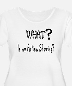 what~Autism showing.JPG Plus Size T-Shirt