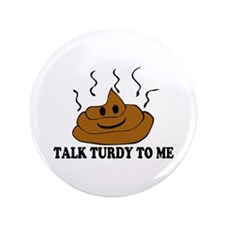 "Talk Turdy To Me 3.5"" Button"