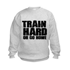 Train Hard or Go Home Sweatshirt