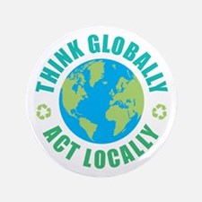 """Think Globally, Act Locally 3.5"""" Button"""